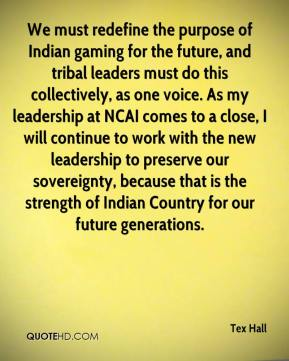 Tex Hall  - We must redefine the purpose of Indian gaming for the future, and tribal leaders must do this collectively, as one voice. As my leadership at NCAI comes to a close, I will continue to work with the new leadership to preserve our sovereignty, because that is the strength of Indian Country for our future generations.