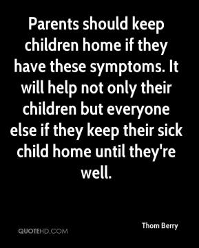 Parents should keep children home if they have these symptoms. It will help not only their children but everyone else if they keep their sick child home until they're well.