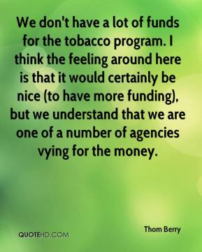 We don't have a lot of funds for the tobacco program. I think the feeling around here is that it would certainly be nice (to have more funding), but we understand that we are one of a number of agencies vying for the money.