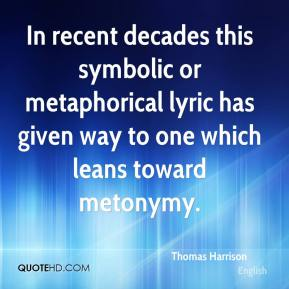 Thomas Harrison - In recent decades this symbolic or metaphorical lyric has given way to one which leans toward metonymy.