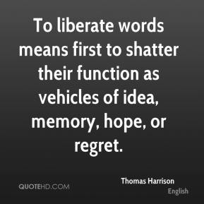Thomas Harrison - To liberate words means first to shatter their function as vehicles of idea, memory, hope, or regret.