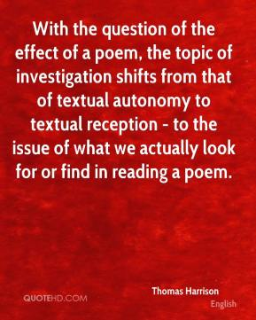 Thomas Harrison - With the question of the effect of a poem, the topic of investigation shifts from that of textual autonomy to textual reception - to the issue of what we actually look for or find in reading a poem.