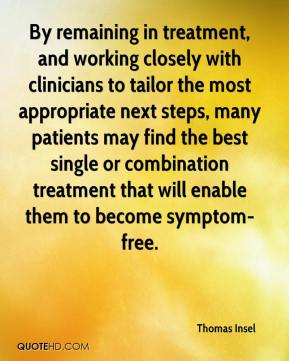 By remaining in treatment, and working closely with clinicians to tailor the most appropriate next steps, many patients may find the best single or combination treatment that will enable them to become symptom-free.