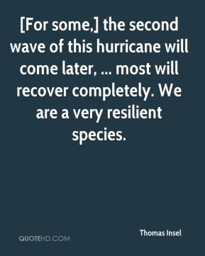 [For some,] the second wave of this hurricane will come later, ... most will recover completely. We are a very resilient species.