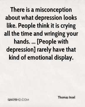 There is a misconception about what depression looks like. People think it is crying all the time and wringing your hands. ... [People with depression] rarely have that kind of emotional display.