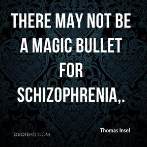 There may not be a magic bullet for schizophrenia.