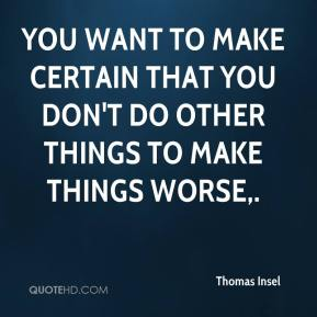 You want to make certain that you don't do other things to make things worse.