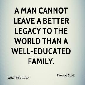 Thomas Scott  - A man cannot leave a better legacy to the world than a well-educated family.