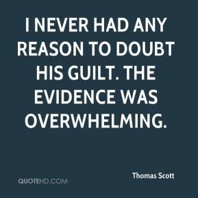 Thomas Scott  - I never had any reason to doubt his guilt. The evidence was overwhelming.