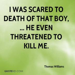 Thomas Williams  - I was scared to death of that boy, ... He even threatened to kill me.