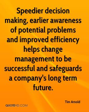 Tim Arnold  - Speedier decision making, earlier awareness of potential problems and improved efficiency helps change management to be successful and safeguards a company's long term future.
