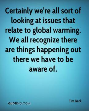 Tim Beck  - Certainly we're all sort of looking at issues that relate to global warming. We all recognize there are things happening out there we have to be aware of.