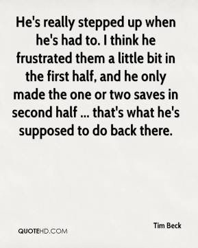 He's really stepped up when he's had to. I think he frustrated them a little bit in the first half, and he only made the one or two saves in second half ... that's what he's supposed to do back there.
