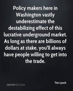 Tim Lynch  - Policy makers here in Washington vastly underestimate the destabilizing effect of this lucrative underground market. As long as there are billions of dollars at stake, you'll always have people willing to get into the trade.