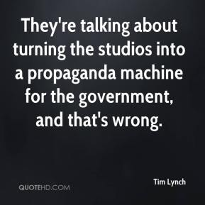 Tim Lynch  - They're talking about turning the studios into a propaganda machine for the government, and that's wrong.