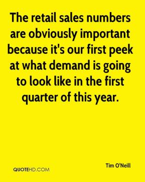 Tim O'Neill  - The retail sales numbers are obviously important because it's our first peek at what demand is going to look like in the first quarter of this year.