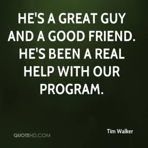 He's a great guy and a good friend. He's been a real help with our program.