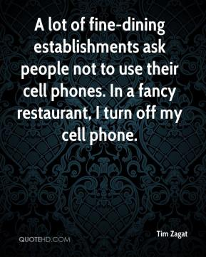 A lot of fine-dining establishments ask people not to use their cell phones. In a fancy restaurant, I turn off my cell phone.