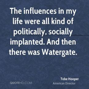 Tobe Hooper - The influences in my life were all kind of politically, socially implanted. And then there was Watergate.