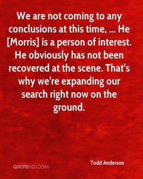 Todd Anderson  - We are not coming to any conclusions at this time, ... He [Morris] is a person of interest. He obviously has not been recovered at the scene. That's why we're expanding our search right now on the ground.
