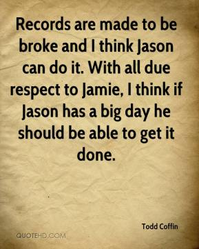 Todd Coffin  - Records are made to be broke and I think Jason can do it. With all due respect to Jamie, I think if Jason has a big day he should be able to get it done.