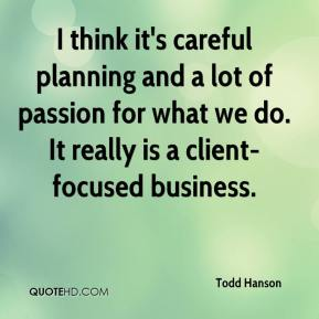 Todd Hanson  - I think it's careful planning and a lot of passion for what we do. It really is a client-focused business.