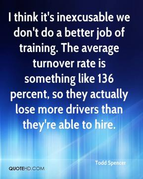 I think it's inexcusable we don't do a better job of training. The average turnover rate is something like 136 percent, so they actually lose more drivers than they're able to hire.