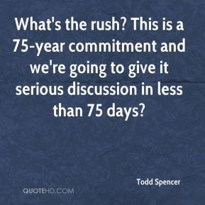 Todd Spencer  - What's the rush? This is a 75-year commitment and we're going to give it serious discussion in less than 75 days?