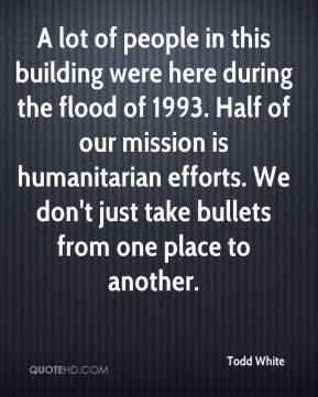 Todd White  - A lot of people in this building were here during the flood of 1993. Half of our mission is humanitarian efforts. We don't just take bullets from one place to another.