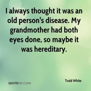 Todd White  - I always thought it was an old person's disease. My grandmother had both eyes done, so maybe it was hereditary.