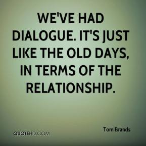 Tom Brands  - We've had dialogue. It's just like the old days, in terms of the relationship.