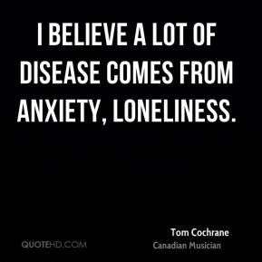 I believe a lot of disease comes from anxiety, loneliness.
