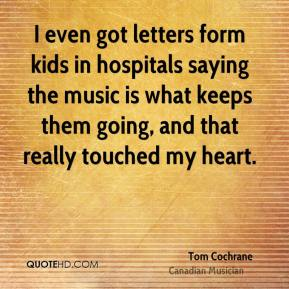 Tom Cochrane - I even got letters form kids in hospitals saying the music is what keeps them going, and that really touched my heart.