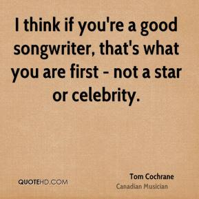I think if you're a good songwriter, that's what you are first - not a star or celebrity.