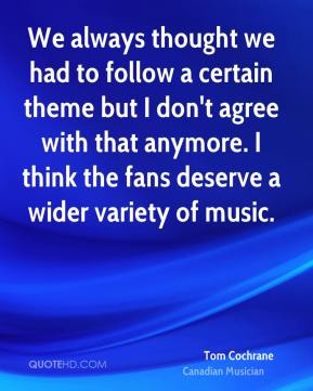 We always thought we had to follow a certain theme but I don't agree with that anymore. I think the fans deserve a wider variety of music.