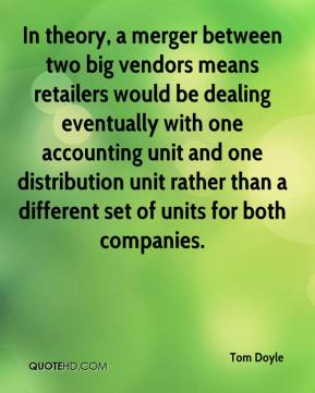Tom Doyle  - In theory, a merger between two big vendors means retailers would be dealing eventually with one accounting unit and one distribution unit rather than a different set of units for both companies.