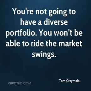 Tom Grzymala  - You're not going to have a diverse portfolio. You won't be able to ride the market swings.