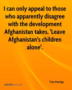 Tom Koenigs  - I can only appeal to those who apparently disagree with the development Afghanistan takes, 'Leave Afghanistan's children alone'.