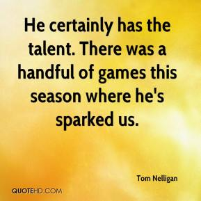 Tom Nelligan  - He certainly has the talent. There was a handful of games this season where he's sparked us.