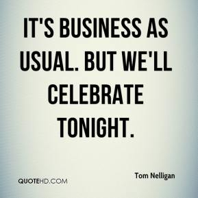 Tom Nelligan  - It's business as usual. But we'll celebrate tonight.