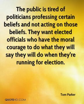 Tom Parker  - The public is tired of politicians professing certain beliefs and not acting on those beliefs. They want elected officials who have the moral courage to do what they will say they will do when they're running for election.