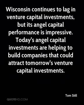 Tom Still  - Wisconsin continues to lag in venture capital investments, but its angel capital performance is impressive. Today's angel capital investments are helping to build companies that could attract tomorrow's venture capital investments.