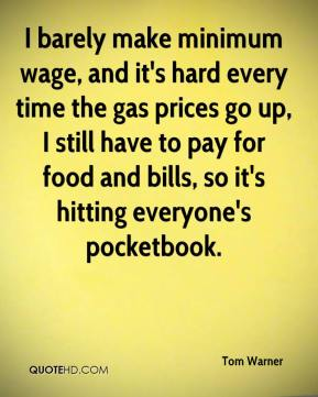 Tom Warner  - I barely make minimum wage, and it's hard every time the gas prices go up, I still have to pay for food and bills, so it's hitting everyone's pocketbook.