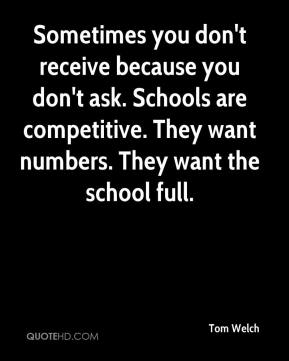 Tom Welch  - Sometimes you don't receive because you don't ask. Schools are competitive. They want numbers. They want the school full.