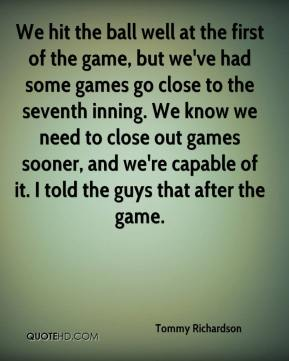 Tommy Richardson  - We hit the ball well at the first of the game, but we've had some games go close to the seventh inning. We know we need to close out games sooner, and we're capable of it. I told the guys that after the game.
