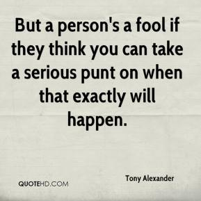 Tony Alexander  - But a person's a fool if they think you can take a serious punt on when that exactly will happen.