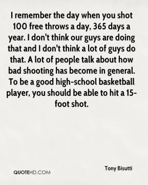 Tony Bisutti  - I remember the day when you shot 100 free throws a day, 365 days a year. I don't think our guys are doing that and I don't think a lot of guys do that. A lot of people talk about how bad shooting has become in general. To be a good high-school basketball player, you should be able to hit a 15-foot shot.