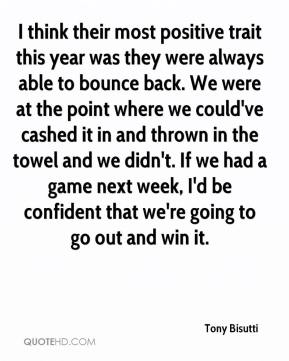 Tony Bisutti  - I think their most positive trait this year was they were always able to bounce back. We were at the point where we could've cashed it in and thrown in the towel and we didn't. If we had a game next week, I'd be confident that we're going to go out and win it.