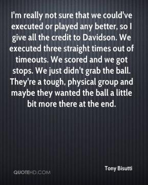 Tony Bisutti  - I'm really not sure that we could've executed or played any better, so I give all the credit to Davidson. We executed three straight times out of timeouts. We scored and we got stops. We just didn't grab the ball. They're a tough, physical group and maybe they wanted the ball a little bit more there at the end.