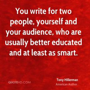 You write for two people, yourself and your audience, who are usually better educated and at least as smart.